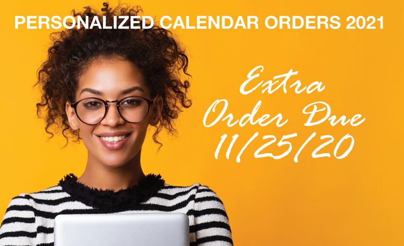 Personalized 2021 Calendars Orders are due by 11/25/20